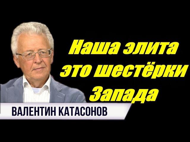 Валентин Катасонов - Наша элита - это шестёрки Запада