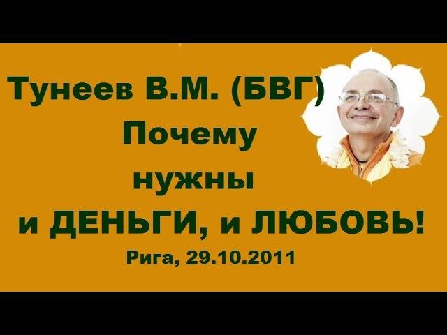 Тунеев В.М. (БВГ) Почему нужны и ДЕНЬГИ, и ЛЮБОВЬ! Рига, 29.10.2011.Латвия