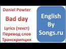 Daniel Powter - Bad day (текст, перевод и транскрипция слов)