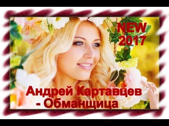Андрей Картавцев - Обманщица (NEW 2017)