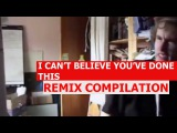 I Can't Believe You've Done This - REMIX COMPILATION