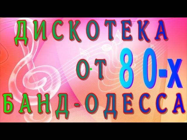 ДИСКОТЕКА 80-Х ОТ БАНД ОДЕССА.СБОРНИК ДЛЯ СТАРШЕГО ПОКОЛЕНИЯ И НЕ ТОЛЬКО