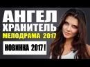 ИЗУМИТЕЛЬНАЯ МЕЛОДРАМА 2017 АНГЕЛ-ХРАНИТЕЛЬ РУССКИЕ МЕЛОДРАМЫ НОВИНКИ 2017 HD