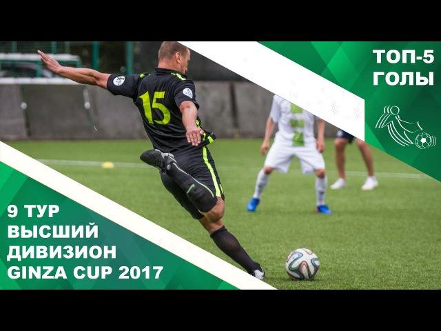 Топ 5 Голов 9 тур Высший Дивизион. Ginza Cup 2017