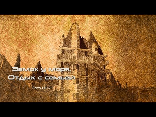 Замок у моря Семейный отдых Сочи Головинка Лето 2017 Кулешовы