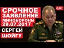 CPOЧHOE 3AЯBЛEHИE МИHOБOPOHЫ POCCИИ Сергей Шойгу 29 07 2017