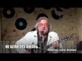 Не бели ты эту жизнь...      музыка  и слова Сергей  Матвеенко