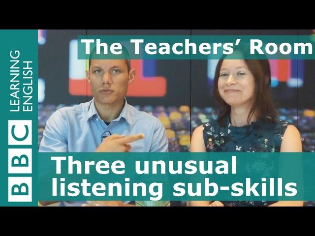 The Teachers' Room: Three unusual listening sub-skills