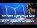 ГДЕ ПОХОРОНЕН ЭРТУГРУЛ БЕЙ И ХАЛИМЕ ХАТУН / THE GRAVE OF ERTUGRUL GAZI AND HALIME HATUN