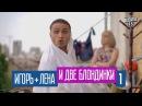 Игорь Лена и Две Блондинки 1 серия Комедийный сериал HD