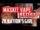 MASKIT VAPE БАЛАБОЛ РАЗБОР КОНФЛИКТА С 2K NATIONS GIRL!
