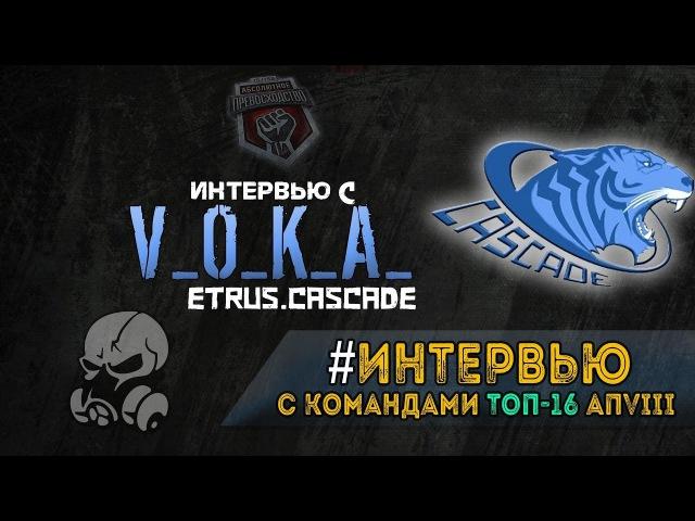 ИНТЕРВЬЮ ТОП16 АП8 - V_O_K_A_ (ETRUS.Cascade)