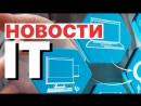 IT новости за неделю 2017 06 04