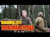 НОВИНКА 2017. УБОЙНЫЙ БОЕВИК ТАЛИСМАН ОТРЯДА русский фильм про войну
