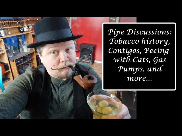 Pipe Discussions Tobacco history, Contigos, Peeing with Cats, Gas Pumps, and more...