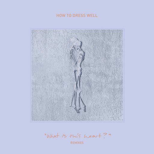 "How to Dress Well альбом ""What Is This Heart?"" Remixes"