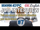 JOB INTERVIEW Урок 7/12 Tell me about the difficult situation you have faced | OK English