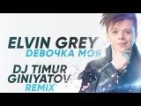 Elvin Grey– Девочка Моя (Dj Timur Giniyatov Remix)