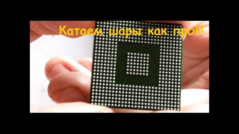 Reball BGA, способ накатать шары с первого раза, не повредив чип.