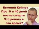 Евгений Койнов. Что происходит через 9 и 40 дней после смерти Что делать в это время