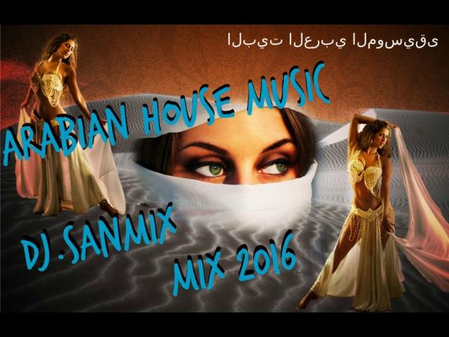 Arabian House Music ( DJ.SANMiX بيت الموسيقى العربية mix 2016 )