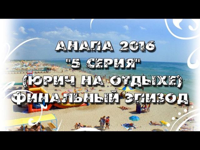 Анапа 2016 5-я серия (финал) Юрич на отдыхе.