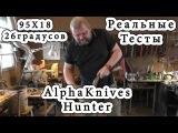 Реальные тесты. AlphaKnives. 95Х18Н. Заточка на 26 градусов.