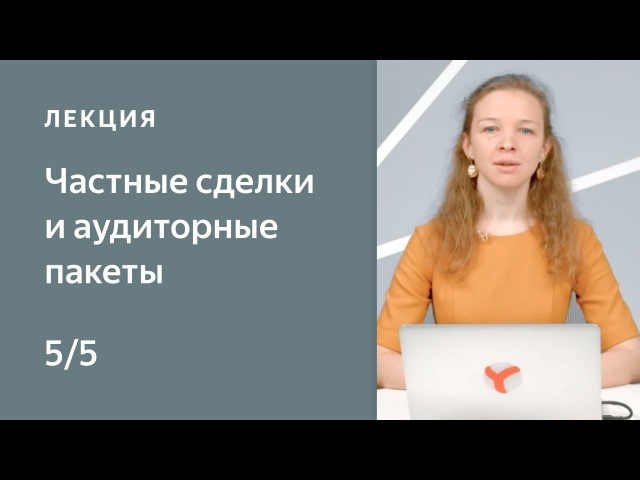 Курс по медийной рекламе на Яндексе. 5: Частные сделки и аудиторные пакеты