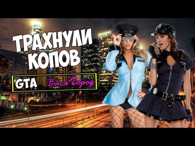 Трахнули Полицейских в GTA Вася Город!