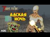 АДСКАЯ НОЧЬ. ВЗРЫВЫ НА СТОЯНКЕ И БАНК С СЕЙФАМИ - 7 days to die #26