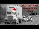 Неопытные водители фур 2017 клоуны на фурах беспредельщики грузовиках грузовики ...