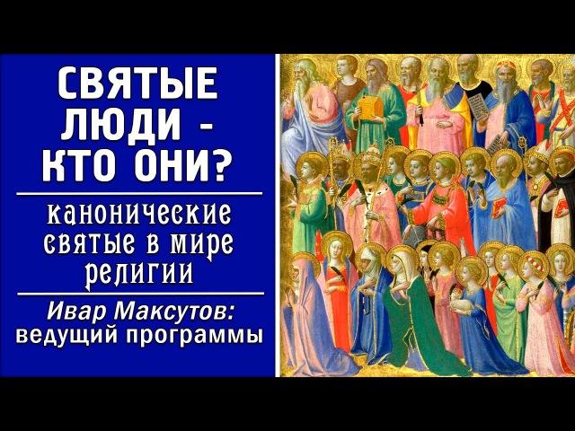 Святые люди – кто они? Канонические святые в мире религии. Ивар Максутов.