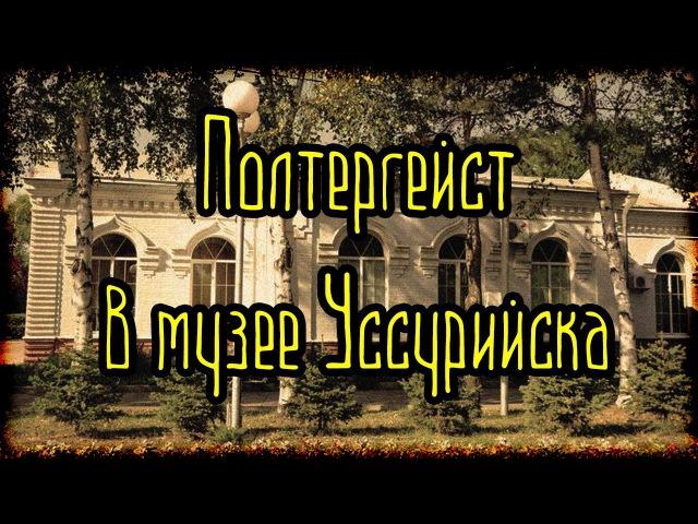 Полтергейст в музее Уссурийска (Страшные Факты)