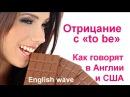 Отрицательная форма to be. В Англии и США говорят ТАК. Английский язык. Грамматика
