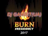 Dj GAMBIT(UA) - BURN RESIDENCY 2017 (Kiss Fm Radio Mix)