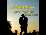 Dj GAMBIT(UA) - Love Together! (Original 2017)