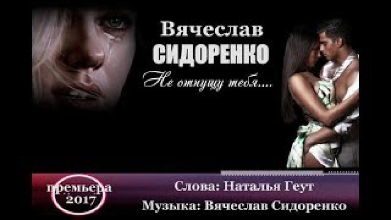Вячеслав СИДОРЕНКО «Не отпущу тебя» NEW 2017