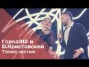 ГОРОД 312 и Владимир Кристовский - Твоею частью (концерт ЧБК 28.10.2016)
