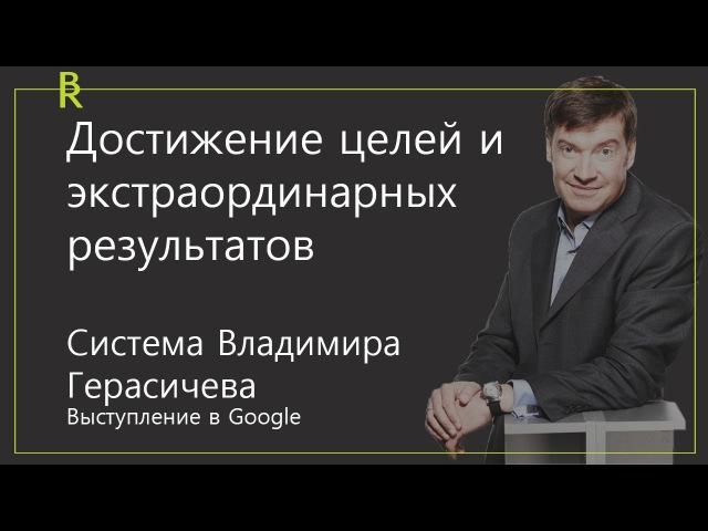 Достижение целей и экстраординарных результатов. Система Владимира Герасичева. Выступление в Google.