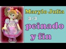 MUÑECA MARYLO JULIA , peinado y fin ,video - 285