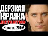 Дерзкая кража 1-4серия 2016 Детективы 2016, русские криминальные сериалы
