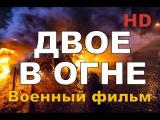 Новый военный фильм ДВОЕ В ОГНЕ 2017 Военные Фильмы 1941-45 ! Фильмы о Войне.
