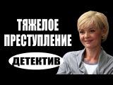 Тяжелое преступление (2017) русские детективы 2017, фильмы про криминал