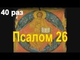Слушать Псалом 26 подряд 40 раз В ЧЕМ ПОМОЩЬ ОТ ЧТЕНИЯ ТЕКСТА ПРАВОСЛАВНОГО ПСАЛМА 26