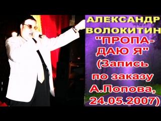 Александр Волокитин - ПРОПАДАЮ Я (Запись по заказу А.Попова, 24.05.2007)