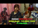 RUSSIAN MOM REACTS to Kodak Black - Too Many Years (feat. PNB Rock) REACTION