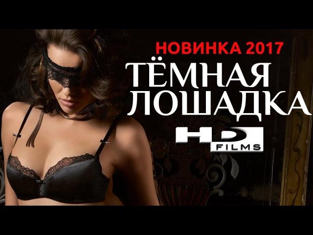 ПРЕМЬЕРА 2017! Фильм «ТЁМНАЯ ЛОШАДКА» Русские Мелодрамы Новинки 2017 / HD Films