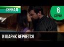 ▶️ И шарик вернется 6 серия Мелодрама Фильмы и сериалы Русские мелодрамы