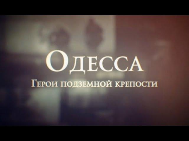 ОДЕССА. ГЕРОИ ПОДЗЕМНОЙ КРЕПОСТИ - документальный фильм