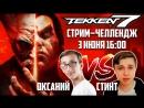Tekken 7. стрим–челлендж со Стасом Оксанием и Стинтом. 03.06  16:00